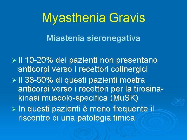 Myasthenia Gravis Miastenia sieronegativa Ø Il 10 -20% dei pazienti non presentano anticorpi verso