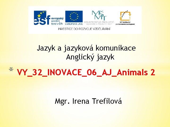 Jazyk a jazyková komunikace Anglický jazyk * VY_32_INOVACE_06_AJ_Animals 2 Mgr. Irena Trefilová