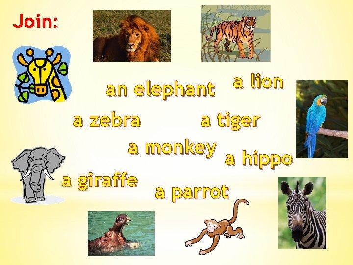 Join: a lion an elephant a zebra a tiger a monkey a hippo a