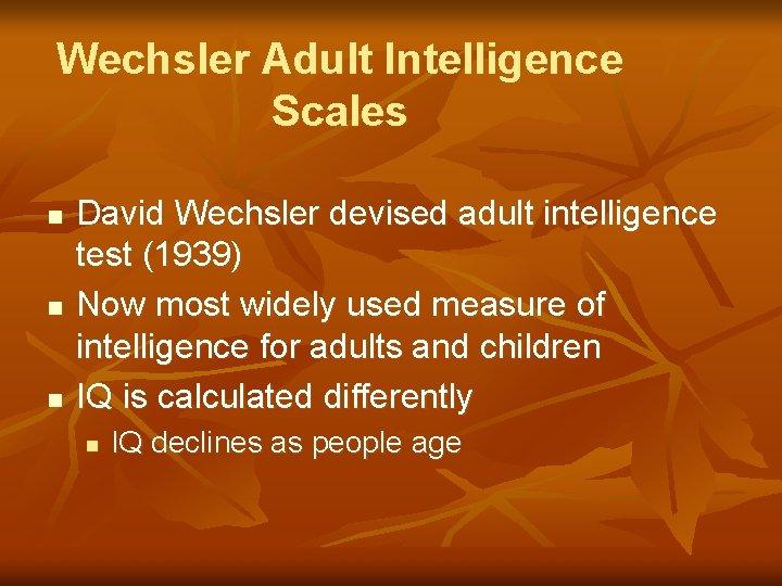 Wechsler Adult Intelligence Scales n n n David Wechsler devised adult intelligence test (1939)
