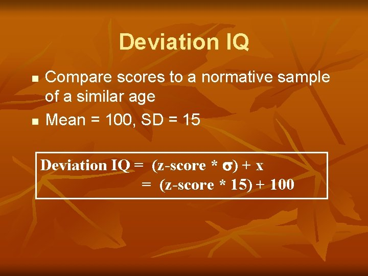 Deviation IQ n n Compare scores to a normative sample of a similar age