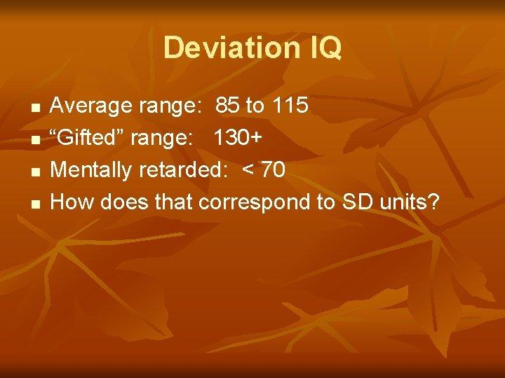 "Deviation IQ n n Average range: 85 to 115 ""Gifted"" range: 130+ Mentally retarded:"