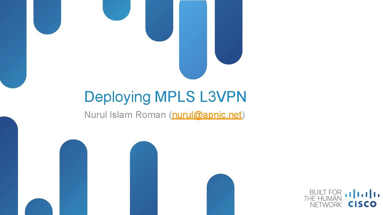 Deploying MPLS L 3 VPN Nurul Islam Roman (nurul@apnic. net) © 2014 Cisco and/or