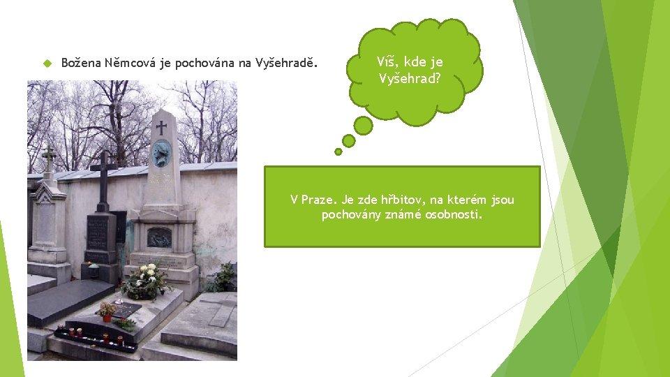 Božena Němcová je pochována na Vyšehradě. Víš, kde je Vyšehrad? V Praze. Je