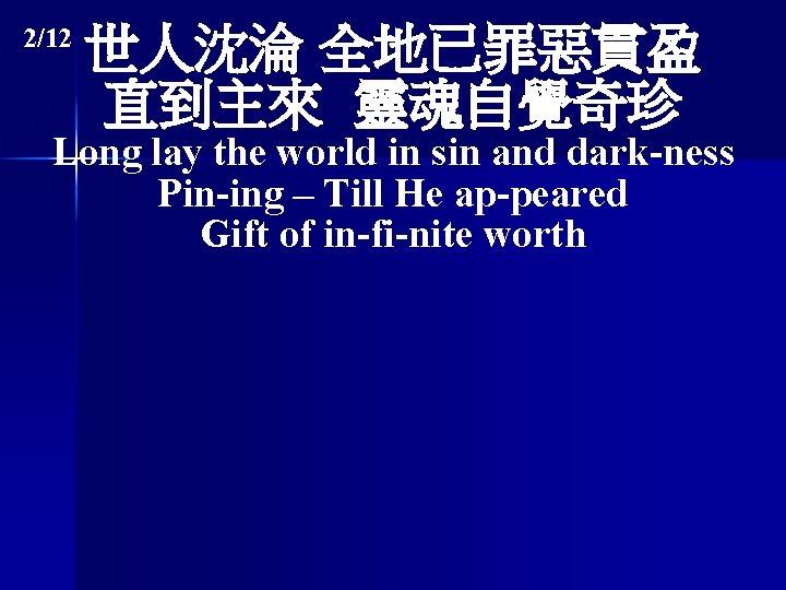 2/12 世人沈淪 全地已罪惡貫盈 直到主來 靈魂自覺奇珍 Long lay the world in sin and dark-ness Pin-ing