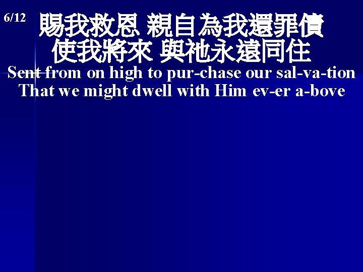 6/12 賜我救恩 親自為我還罪債 使我將來 與祂永遠同住 Sent from on high to pur-chase our sal-va-tion That