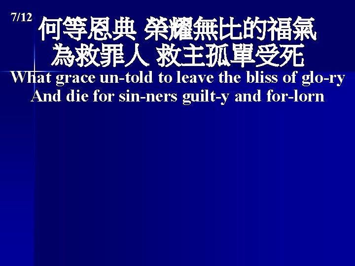 7/12 何等恩典 榮耀無比的福氣 為救罪人 救主孤單受死 What grace un-told to leave the bliss of glo-ry