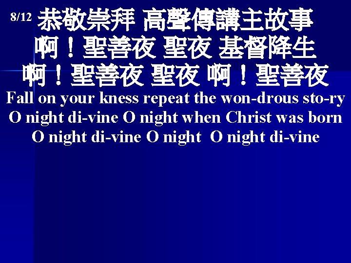 恭敬崇拜 高聲傳講主故事 啊!聖善夜 聖夜 基督降生 啊!聖善夜 聖夜 啊!聖善夜 8/12 Fall on your kness repeat