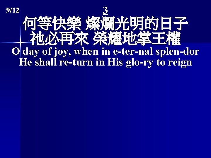 9/12 3 何等快樂 燦爛光明的日子 祂必再來 榮耀地掌王權 O day of joy, when in e-ter-nal splen-dor