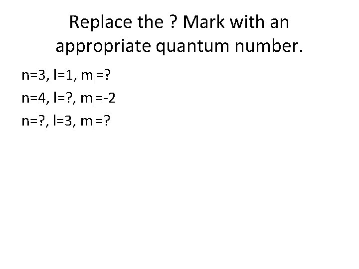 Replace the ? Mark with an appropriate quantum number. n=3, l=1, ml=? n=4, l=?