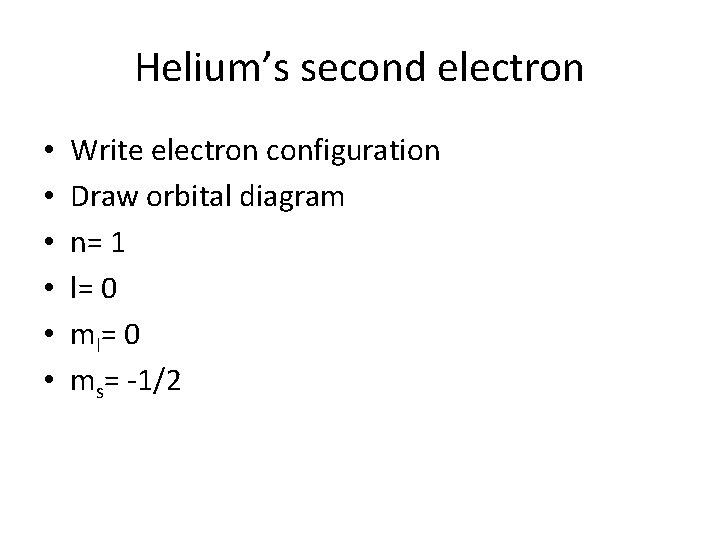 Helium's second electron • • • Write electron configuration Draw orbital diagram n= 1