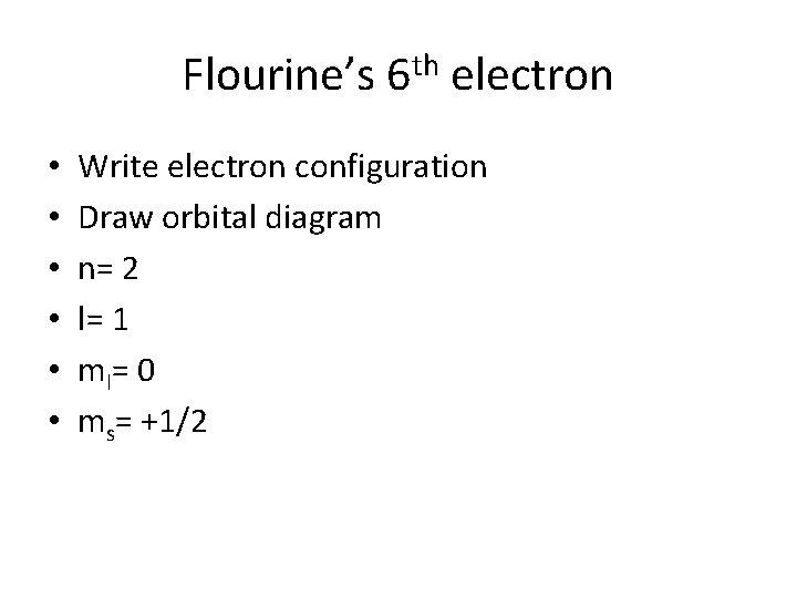 Flourine's 6 th electron • • • Write electron configuration Draw orbital diagram n=
