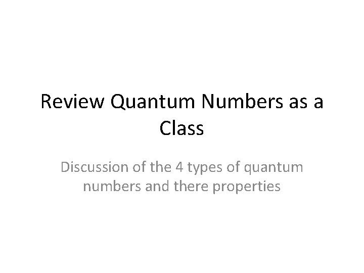 Review Quantum Numbers as a Class Discussion of the 4 types of quantum numbers