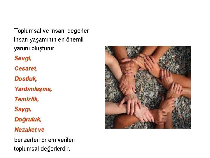 Toplumsal ve insani değerler insan yaşamının en önemli yanını oluşturur. Sevgi, Cesaret, Dostluk,