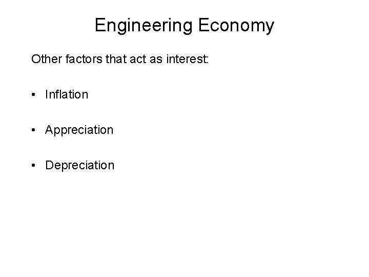 Engineering Economy Other factors that act as interest: • Inflation • Appreciation • Depreciation