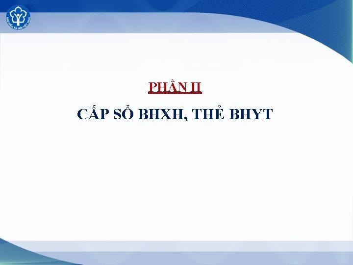 PHẦN II CẤP SỔ BHXH, THẺ BHYT