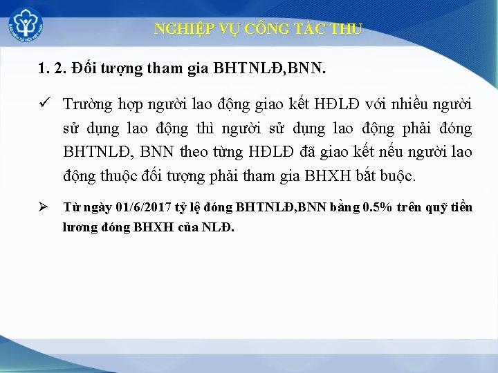 NGHIỆP VỤ CÔNG TÁC THU 1. 2. Đối tượng tham gia BHTNLĐ, BNN. ü