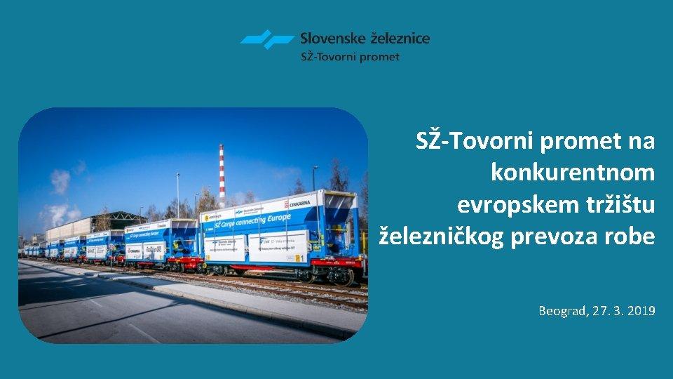 SŽ-Tovorni promet na konkurentnom evropskem tržištu železničkog prevoza robe Beograd, 27. 3. 2019