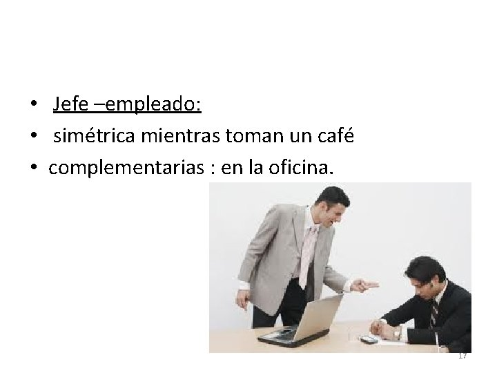 • Jefe –empleado: • simétrica mientras toman un café • complementarias : en