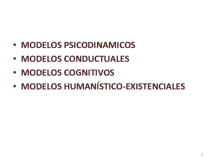 • • MODELOS PSICODINAMICOS MODELOS CONDUCTUALES MODELOS COGNITIVOS MODELOS HUMANÍSTICO-EXISTENCIALES 2