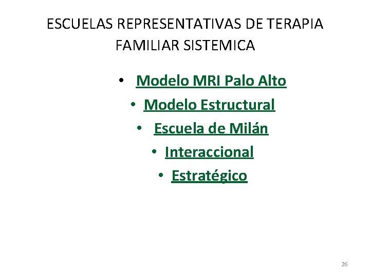 ESCUELAS REPRESENTATIVAS DE TERAPIA FAMILIAR SISTEMICA • Modelo MRI Palo Alto • Modelo Estructural