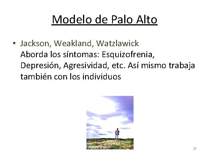 Modelo de Palo Alto • Jackson, Weakland, Watzlawick Aborda los síntomas: Esquizofrenia, Depresión, Agresividad,