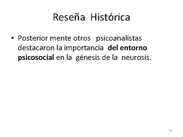 Reseña Histórica • Posterior mente otros psicoanalistas destacaron la importancia del entorno psicosocial en