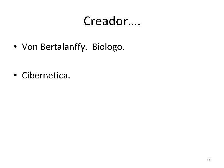 Creador…. • Von Bertalanffy. Biologo. • Cibernetica. 44