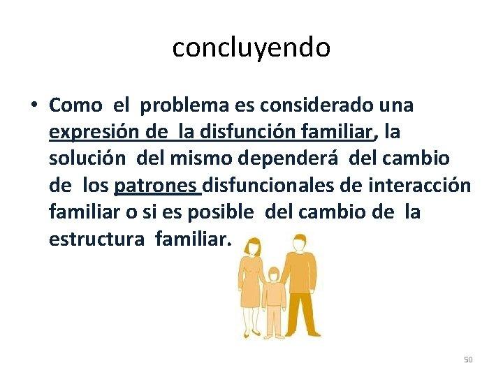 concluyendo • Como el problema es considerado una expresión de la disfunción familiar, la