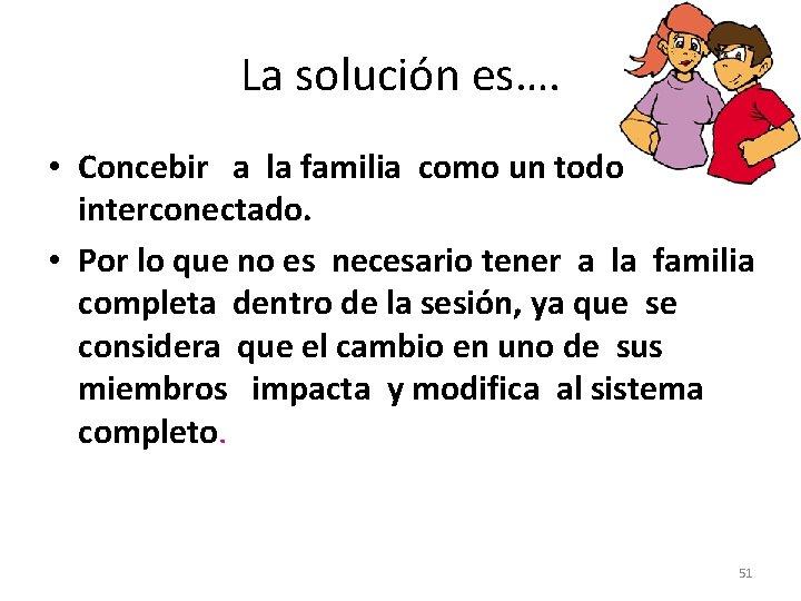 La solución es…. • Concebir a la familia como un todo interconectado. • Por