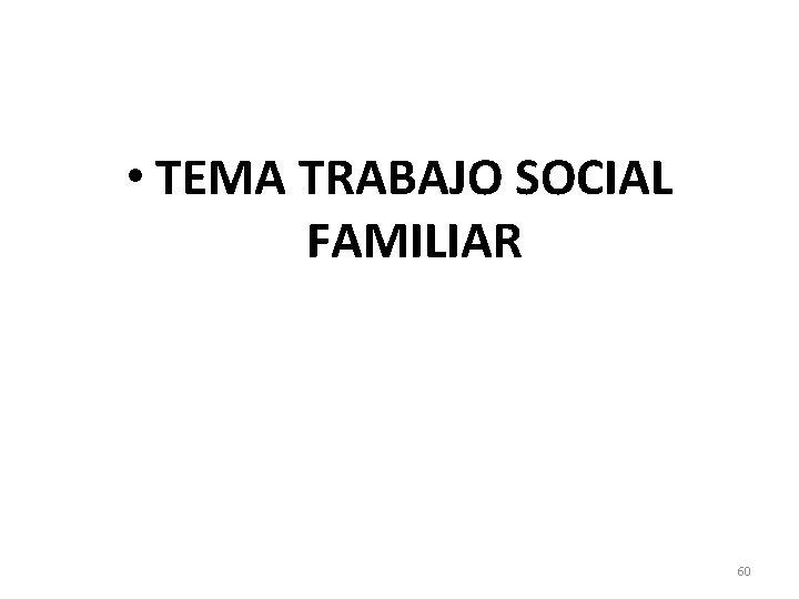 • TEMA TRABAJO SOCIAL FAMILIAR 60