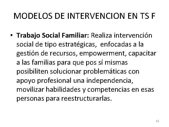 MODELOS DE INTERVENCION EN TS F • Trabajo Social Familiar: Realiza intervención social de