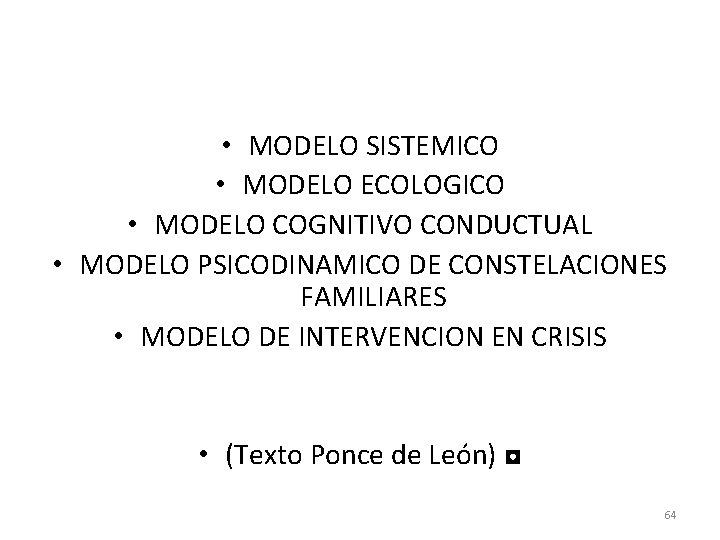 • MODELO SISTEMICO • MODELO ECOLOGICO • MODELO COGNITIVO CONDUCTUAL • MODELO PSICODINAMICO