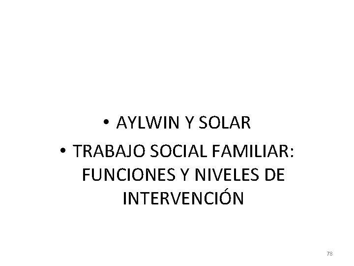 • AYLWIN Y SOLAR • TRABAJO SOCIAL FAMILIAR: FUNCIONES Y NIVELES DE INTERVENCIÓN
