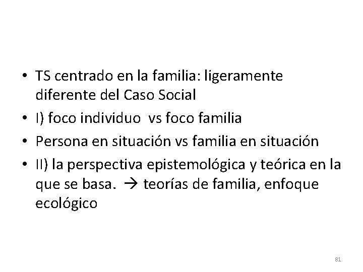 • TS centrado en la familia: ligeramente diferente del Caso Social • I)