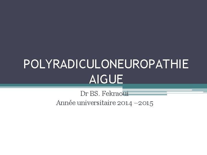 POLYRADICULONEUROPATHIE AIGUE Dr BS. Fekraoui Année universitaire 2014 – 2015