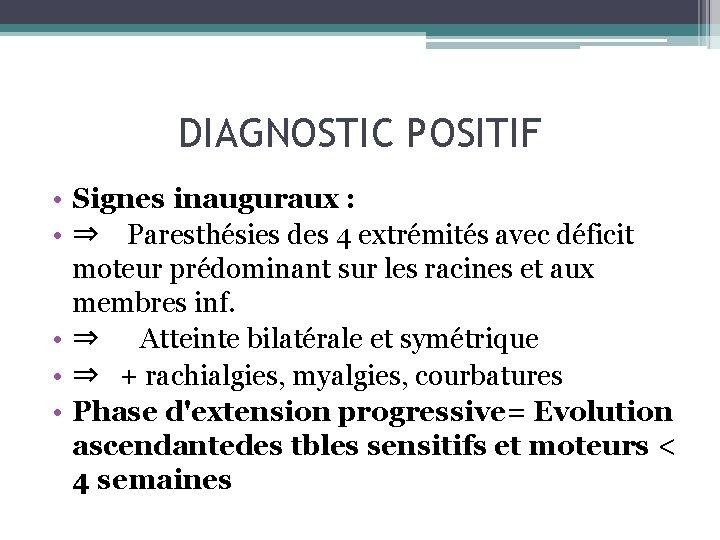 DIAGNOSTIC POSITIF • Signes inauguraux : • ⇒ Paresthésies des 4 extrémités avec déficit