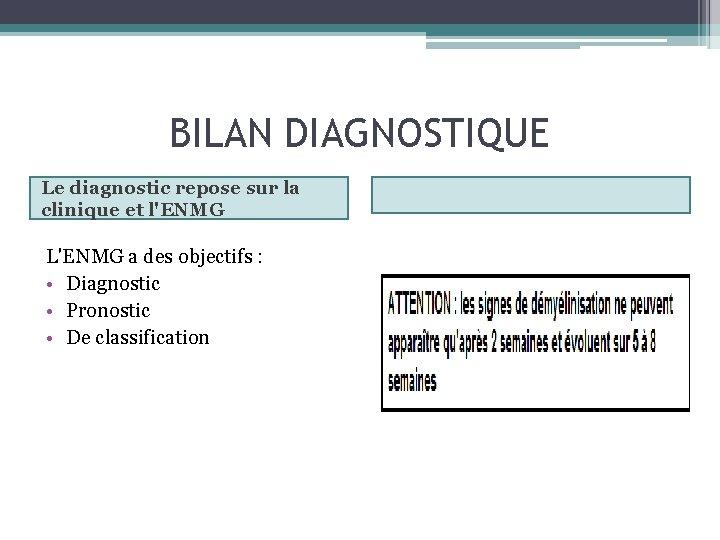 BILAN DIAGNOSTIQUE Le diagnostic repose sur la clinique et l'ENMG L'ENMG a des objectifs