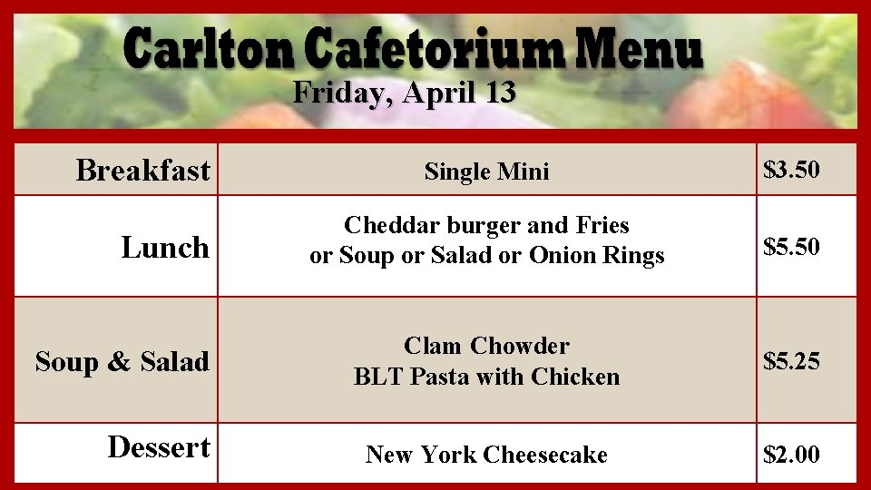 Friday, April 13 Breakfast Lunch Soup & Salad Dessert Single Mini $3. 50 Cheddar