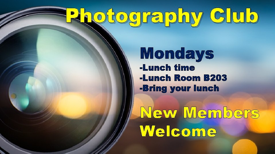Photography Club Mondays -Lunch time -Lunch Room B 203 -Bring your lunch New Members
