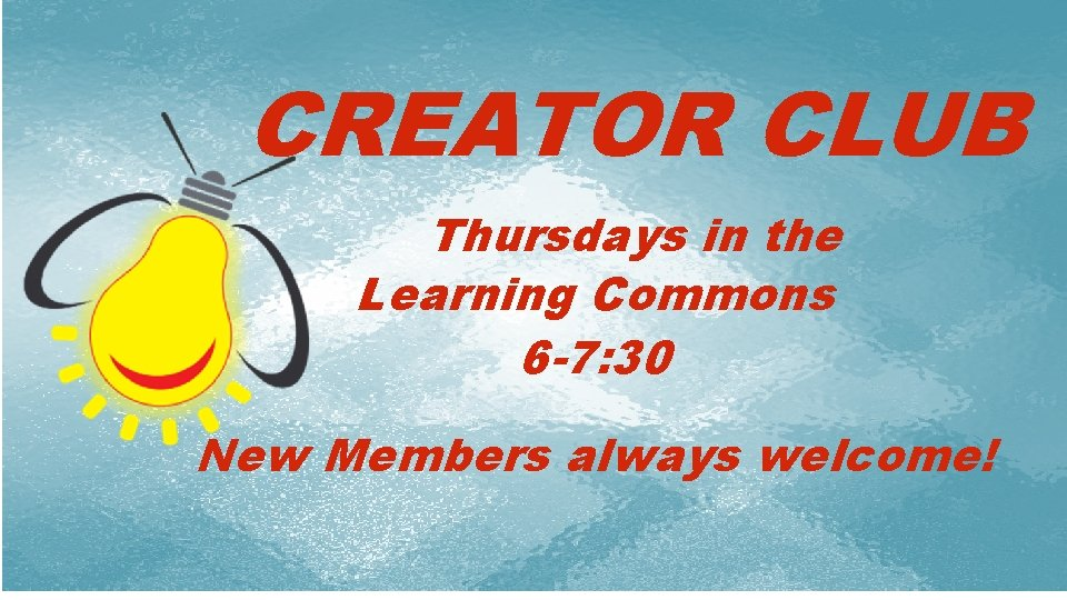 CREATOR CLUB Thursdays in the Learning Commons 6 -7: 30 i New Members always