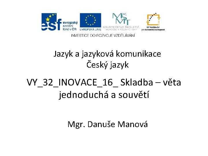 Jazyk a jazyková komunikace Český jazyk VY_32_INOVACE_16_ Skladba – věta jednoduchá a souvětí Mgr.