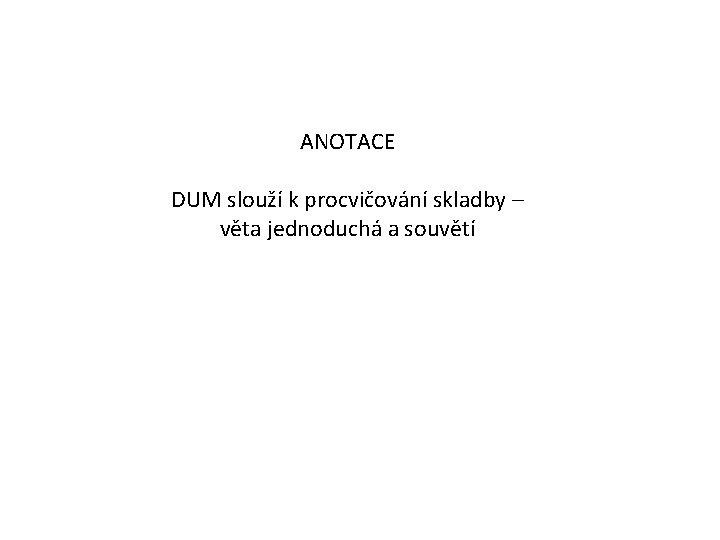 ANOTACE DUM slouží k procvičování skladby – věta jednoduchá a souvětí