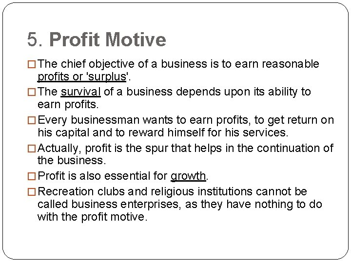 5. Profit Motive � The chief objective of a business is to earn reasonable