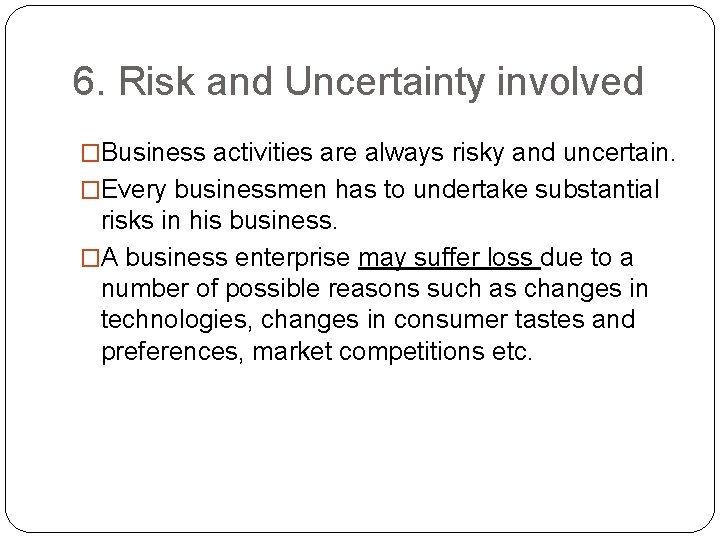 6. Risk and Uncertainty involved �Business activities are always risky and uncertain. �Every businessmen