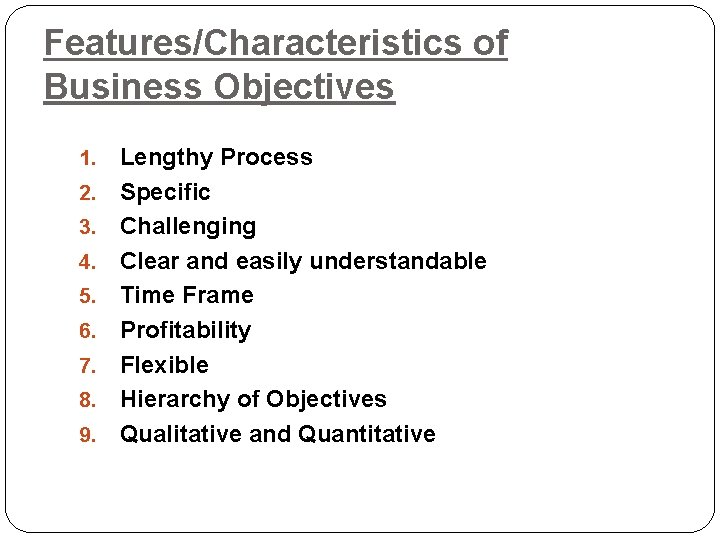 Features/Characteristics of Business Objectives 1. 2. 3. 4. 5. 6. 7. 8. 9. Lengthy