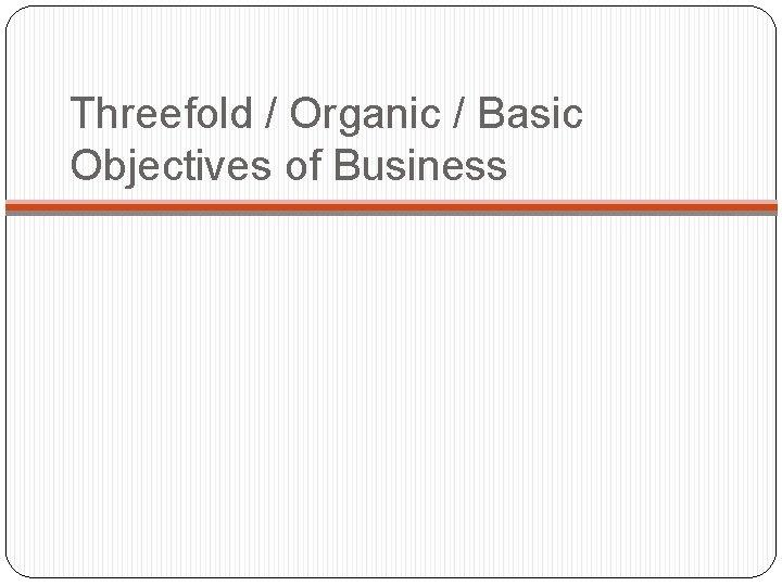 Threefold / Organic / Basic Objectives of Business