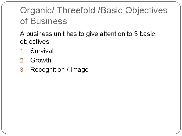 Organic/ Threefold /Basic Objectives of Business A business unit has to give attention to