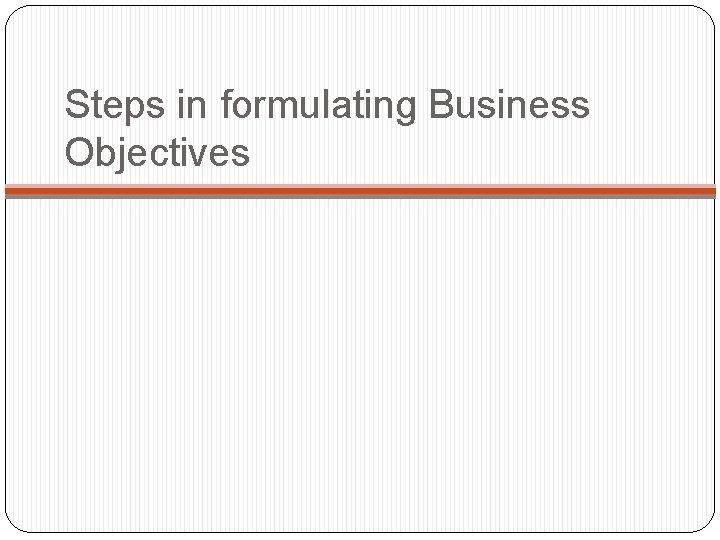 Steps in formulating Business Objectives