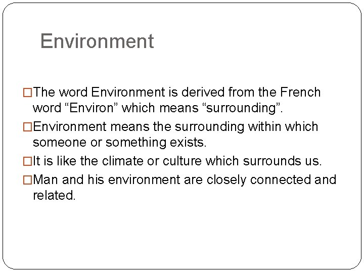 """Environment �The word Environment is derived from the French word """"Environ"""" which means """"surrounding""""."""